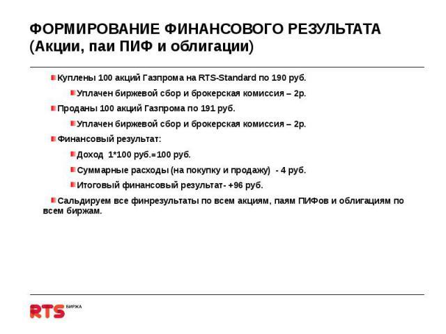 ФОРМИРОВАНИЕ ФИНАНСОВОГО РЕЗУЛЬТАТА (Акции, паи ПИФ и облигации) Куплены 100 акций Газпрома на RTS-Standard по 190 руб.Уплачен биржевой сбор и брокерская комиссия – 2р.Проданы 100 акций Газпрома по 191 руб. Уплачен биржевой сбор и брокерская комисси…