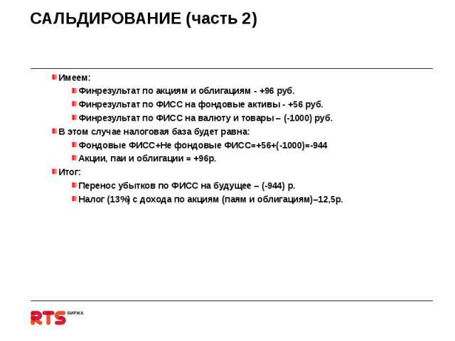 САЛЬДИРОВАНИЕ (часть 2) Имеем:Финрезультат по акциям и облигациям - +96 руб.Финрезультат по ФИСС на фондовые активы - +56 руб.Финрезультат по ФИСС на валюту и товары – (-1000) руб.В этом случае налоговая база будет равна:Фондовые ФИСС+Не фондовые ФИ…