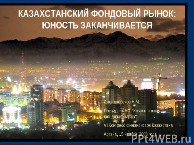 КАЗАХСТАНСКИЙ ФОНДОВЫЙ РЫНОК: ЮНОСТЬ ЗАКАНЧИВАЕТСЯ Джолдасбеков А.М.Президент АО