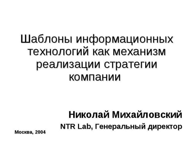 Шаблоны информационных технологий как механизм реализации стратегии компании Николай МихайловскийNTR Lab, Генеральный директор