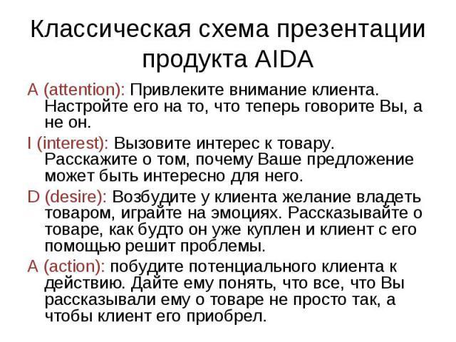 Классическая схема презентации продукта AIDA A (attention): Привлеките внимание клиента. Настройте его на то, что теперь говорите Вы, а не он.I (interest): Вызовите интерес к товару. Расскажите о том, почему Ваше предложение может быть интересно для…
