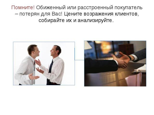 Помните! Обиженный или расстроенный покупатель – потерян для Вас! Цените возражения клиентов, собирайте их и анализируйте.
