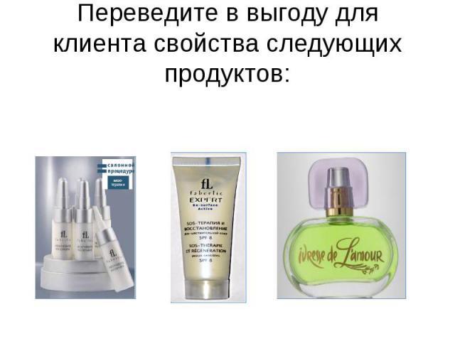Переведите в выгоду для клиента свойства следующих продуктов: