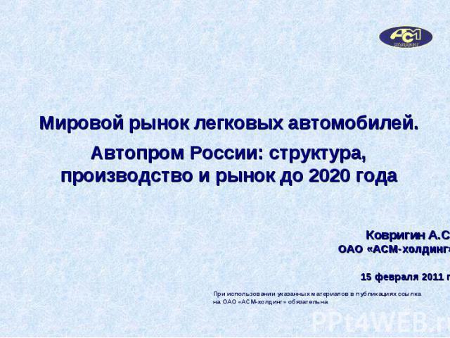 Мировой рынок легковых автомобилей.Автопром России: структура, производство и рынок до 2020 года Ковригин А.С.ОАО «АСМ-холдинг»15 февраля 2011 г.