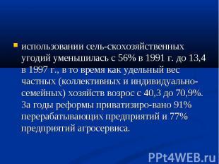 использовании сельскохозяйственных угодий уменьшилась с 56% в 1991 г. до 13,4 в