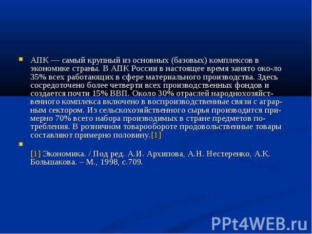 АПК — самый крупный из основных (базовых) комплексов в экономике страны. В АПК России в настоящее время занято около 35% всех работающих в сфере материального производства. Здесь сосредоточено более четверти всех производственных фондов и создается …