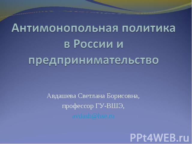 Антимонопольная политика в России и предпринимательство Авдашева Светлана Борисовна, профессор ГУ-ВШЭ, avdash@hse.ru