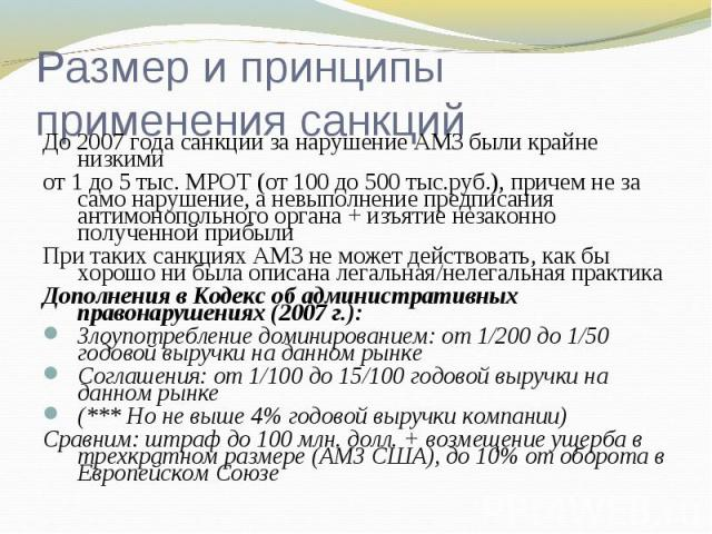 Размер и принципы применения санкций До 2007 года санкции за нарушение АМЗ были крайне низкимиот 1 до 5 тыс. МРОТ (от 100 до 500 тыс.руб.), причем не за само нарушение, а невыполнение предписания антимонопольного органа + изъятие незаконно полученно…