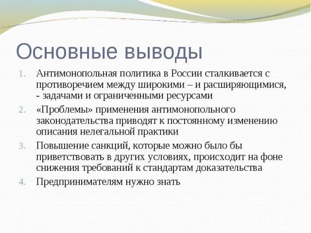 Основные выводы Антимонопольная политика в России сталкивается с противоречием между широкими – и расширяющимися, - задачами и ограниченными ресурсами«Проблемы» применения антимонопольного законодательства приводят к постоянному изменению описания н…