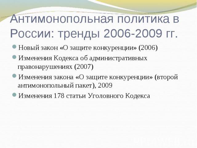 Антимонопольная политика в России: тренды 2006-2009 гг. Новый закон «О защите конкуренции» (2006)Изменения Кодекса об административных правонарушениях (2007)Изменения закона «О защите конкуренции» (второй антимонопольный пакет), 2009Изменения 178 ст…