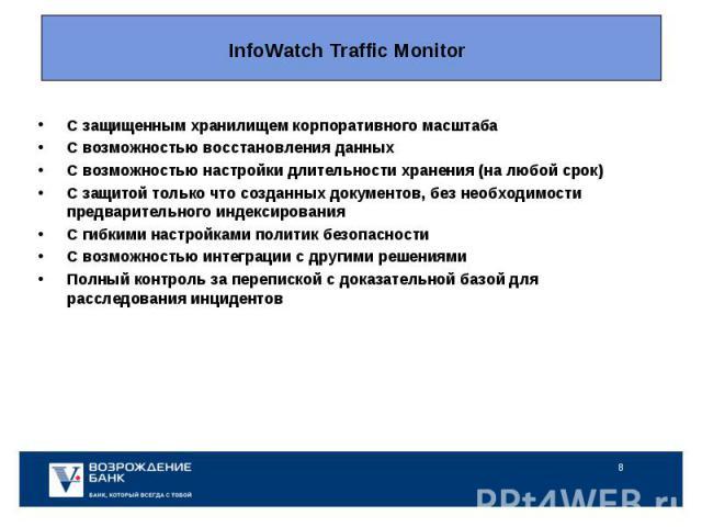 InfoWatch Traffic Monitor C защищенным хранилищем корпоративного масштабаС возможностью восстановления данныхС возможностью настройки длительности хранения (на любой срок)С защитой только что созданных документов, без необходимости предварительного …