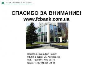 СПАСИБО ЗА ВНИМАНИЕ!www.fcbank.com.ua Центральный офис Банка:04050, г. Киев, ул.