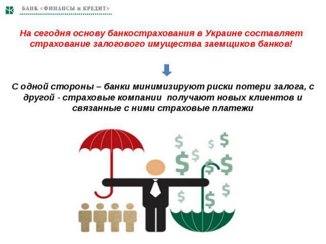 На сегодня основу банкострахования в Украине составляет страхование залогового имущества заемщиков банков! С одной стороны – банки минимизируют риски потери залога, с другой - страховые компании получают новых клиентов и связанные с ними страховые платежи