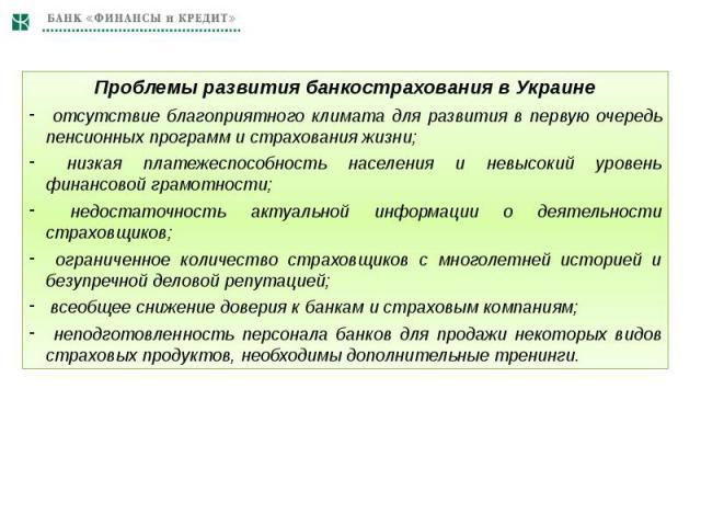 Проблемы развития банкострахования в Украине отсутствие благоприятного климата для развития в первую очередь пенсионных программ и страхования жизни; низкая платежеспособность населения и невысокий уровень финансовой грамотности; недостаточность акт…