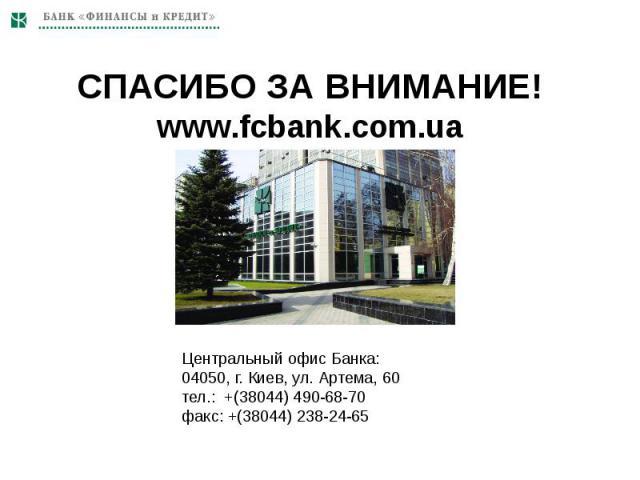 СПАСИБО ЗА ВНИМАНИЕ!www.fcbank.com.ua Центральный офис Банка:04050, г. Киев, ул. Артема, 60тел.: +(38044) 490-68-70факс: +(38044) 238-24-65