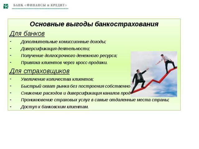 Основные выгоды банкострахованияДля банковДополнительные комиссионные доходы;Диверсификация деятельности;Получение долгосрочного денежного ресурса;Привязка клиентов через кросс-продажи.Для страховщиковУвеличение количества клиентов;Быстрый охват рын…