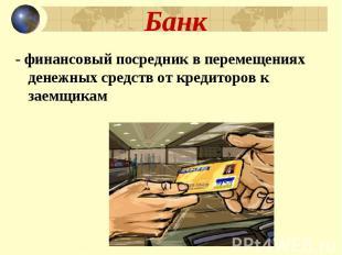 Банк - финансовый посредник в перемещениях денежных средств от кредиторов к заем