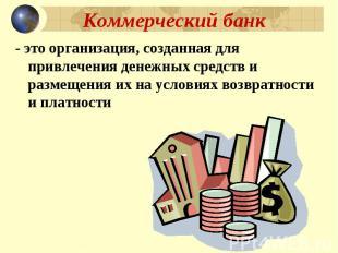 Коммерческий банк - это организация, созданная для привлечения денежных средств