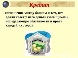Кредит - соглашение между банком и тем, кто одалживает у него деньги (заемщиком)