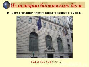 Из истории банковского дела В США появление первого банка относится к XVIII в. B