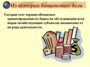 Из истории банковского дела Сегодня этот термин обозначает ориентированность бан