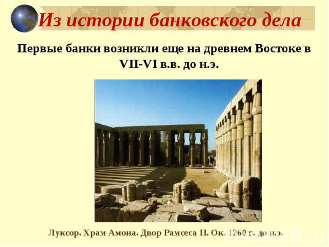 Из истории банковского дела Первые банки возникли еще на древнем Востоке в VII-VI в.в. до н.э. Луксор. Храм Амона. Двор Рамсеса II. Ок. 1260 г. до н.э.