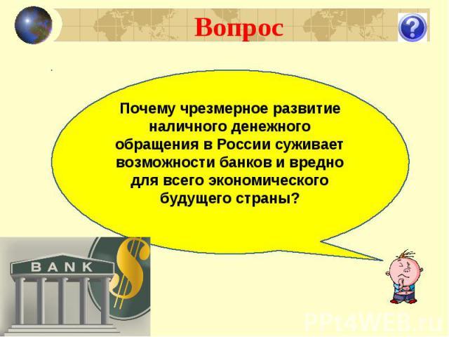 Вопрос Почему чрезмерное развитие наличного денежного обращения в России суживает возможности банков и вредно для всего экономического будущего страны?