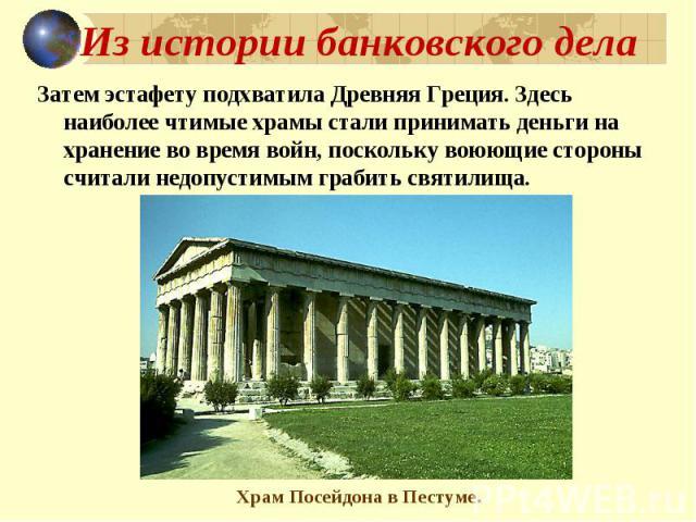 Из истории банковского дела Затем эстафету подхватила Древняя Греция. Здесь наиболее чтимые храмы стали принимать деньги на хранение во время войн, поскольку воюющие стороны считали недопустимым грабить святилища.