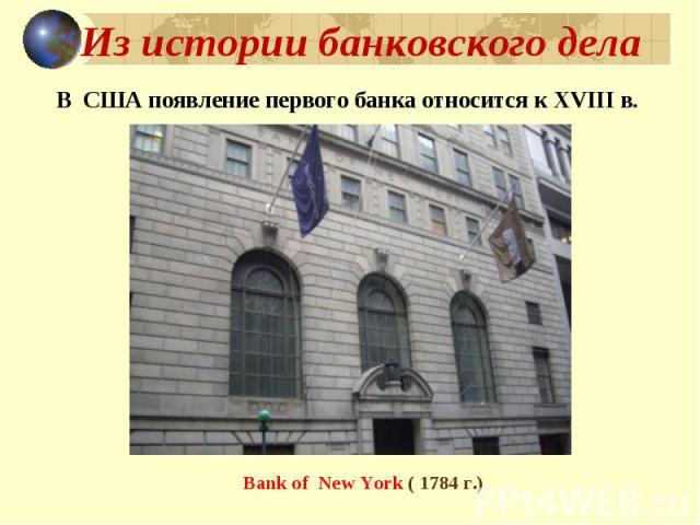 Из истории банковского дела В США появление первого банка относится к XVIII в. Bank of New York ( 1784 г.)
