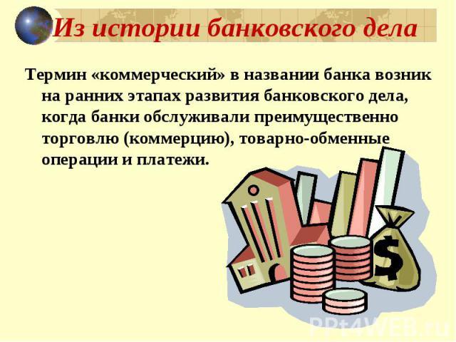 Из истории банковского дела Термин «коммерческий» в названии банка возник на ранних этапах развития банковского дела, когда банки обслуживали преимущественно торговлю (коммерцию), товарно-обменные операции и платежи.