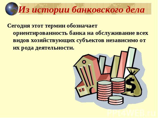 Из истории банковского дела Сегодня этот термин обозначает ориентированность банка на обслуживание всех видов хозяйствующих субъектов независимо от их рода деятельности.