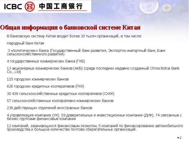 Общая информация о банковской системе Китая В банковскую систему Китая входит более 30 тысяч организаций, в том числе:Народный банк Китая 3 «политических» банка (Государственный банк развития, Экспортно-импортный банк, Банк сельскохозяйственного раз…