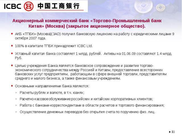 Акционерный коммерческий банк «Торгово-Промышленный банк Китая» (Москва) (закрытое акционерное общество). АКБ «ТПБК» (Москва)(ЗАО) получил банковскую лицензию на работу с юридическими лицами 9 октября 2007 года. 100% в капитале ТПБК принадлежит ICBC…