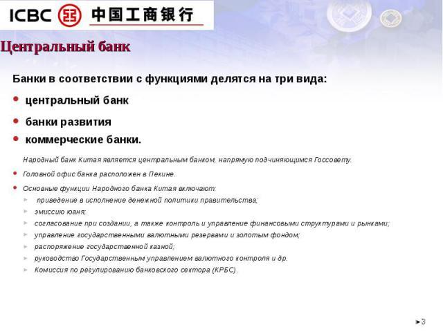 Центральный банк Банки в соответствии с функциями делятся на три вида: центральный банк банки развития коммерческие банки.Народный банк Китая является центральным банком, напрямую подчиняющимся Госсовету. Головной офис банка расположен в Пекине. Осн…