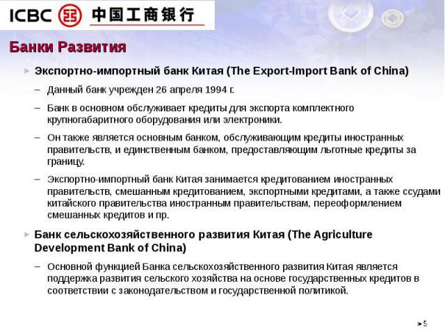 Банки Развития Экспортно-импортный банк Китая (The Export-Import Bank of China) Данный банк учрежден 26 апреля 1994 г.Банк в основном обслуживает кредиты для экспорта комплектного крупногабаритного оборудования или электроники. Он также является осн…