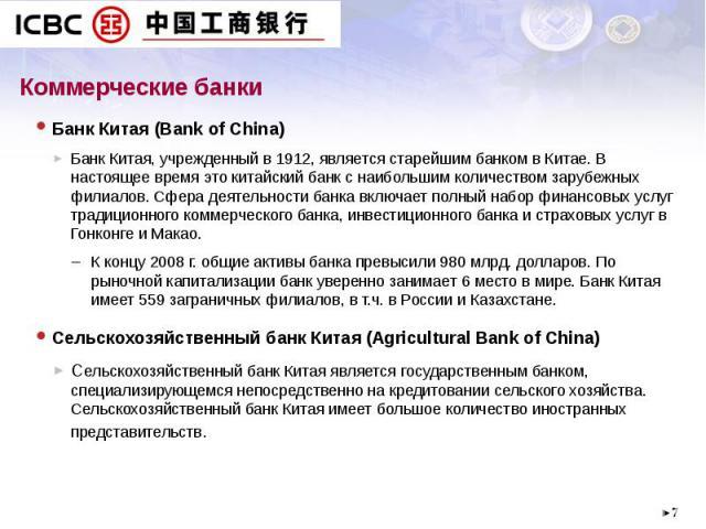 Коммерческие банки Банк Китая (Bank of China) Банк Китая, учрежденный в 1912, является старейшим банком в Китае. В настоящее время это китайский банк с наибольшим количеством зарубежных филиалов. Сфера деятельности банка включает полный набор финанс…