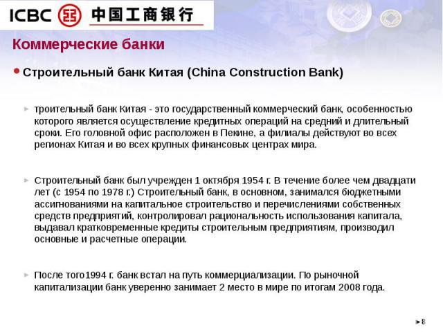 Коммерческие банки Строительный банк Китая (China Construction Bank) троительный банк Китая - это государственный коммерческий банк, особенностью которого является осуществление кредитных операций на средний и длительный сроки. Его головной офис рас…