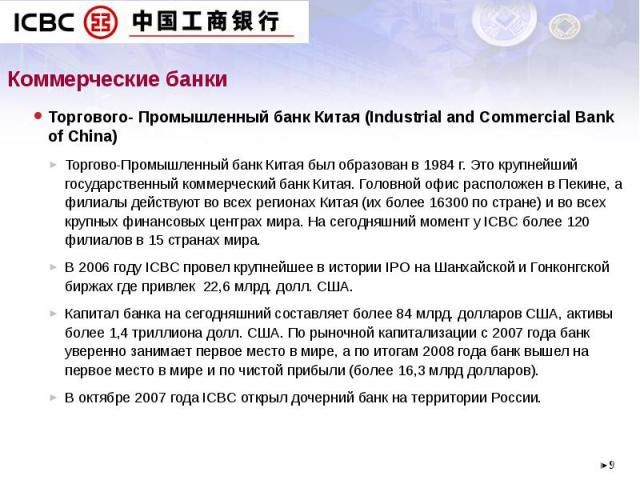Коммерческие банки Торгового- Промышленный банк Китая (Industrial and Commercial Bank of China) Торгово-Промышленный банк Китая был образован в 1984 г. Это крупнейший государственный коммерческий банк Китая. Головной офис расположен в Пекине, а фили…