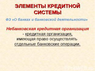 ЭЛЕМЕНТЫ КРЕДИТНОЙ СИСТЕМЫ ФЗ «О банках и банковской деятельности»Небанковская к