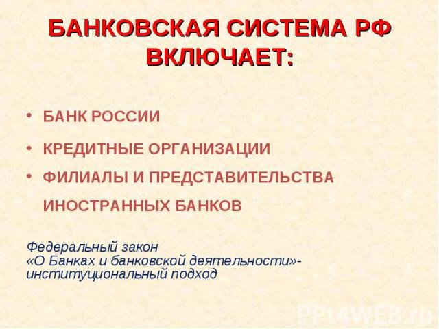 БАНКОВСКАЯ СИСТЕМА РФВКЛЮЧАЕТ: БАНК РОССИИКРЕДИТНЫЕ ОРГАНИЗАЦИИФИЛИАЛЫ И ПРЕДСТАВИТЕЛЬСТВА ИНОСТРАННЫХ БАНКОВФедеральный закон «О Банках и банковской деятельности»-институциональный подход