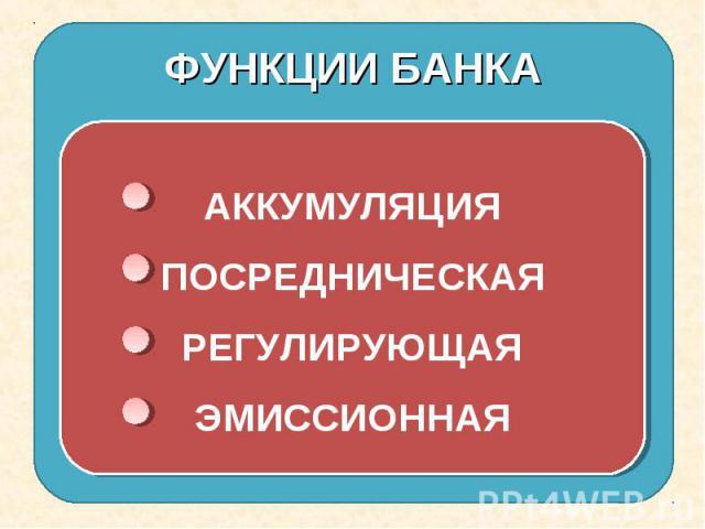 ФУНКЦИИ БАНКА АККУМУЛЯЦИЯПОСРЕДНИЧЕСКАЯРЕГУЛИРУЮЩАЯЭМИССИОННАЯ