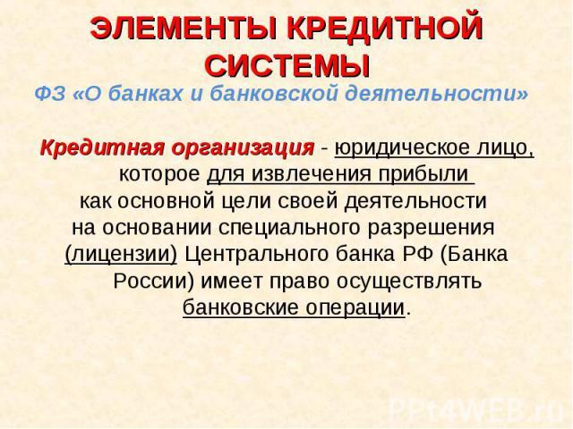 ЭЛЕМЕНТЫ КРЕДИТНОЙ СИСТЕМЫ ФЗ «О банках и банковской деятельности»Кредитная организация - юридическое лицо, которое для извлечения прибыли как основной цели своей деятельности на основании специального разрешения (лицензии) Центрального банка РФ (Ба…