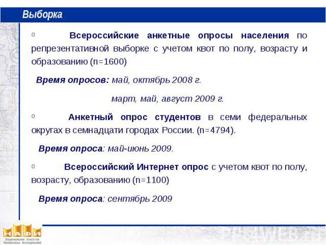 Выборка Всероссийские анкетные опросы населения по репрезентативной выборке с учетом квот по полу, возрасту и образованию (n=1600) Время опросов: май, октябрь 2008 г. март, май, август 2009 г. Анкетный опрос студентов в семи федеральных округах в се…