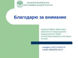 Благодарю за внимание Кашапов Марат Данилович, заместитель Председателя Национал