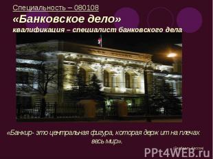 Специальность – 080108«Банковское дело»квалификация – специалист банковского дел