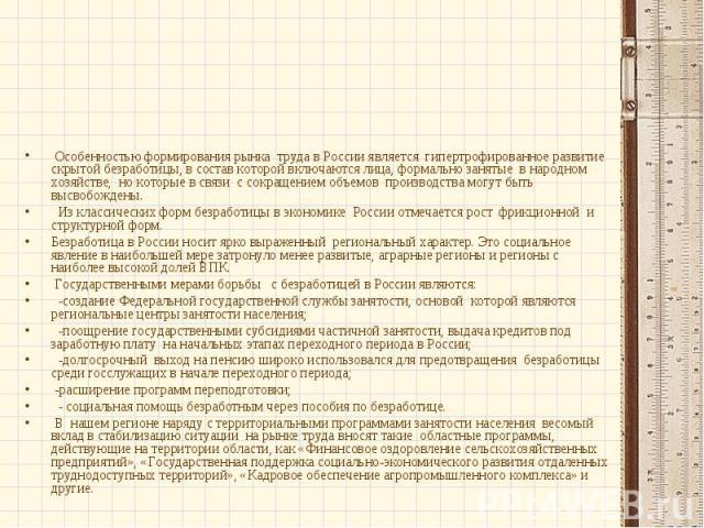 Особенностью формирования рынка труда в России является гипертрофированное развитие скрытой безработицы, в состав которой включаются лица, формально занятые в народном хозяйстве, но которые в связи с сокращением объемов производства могут быть высво…