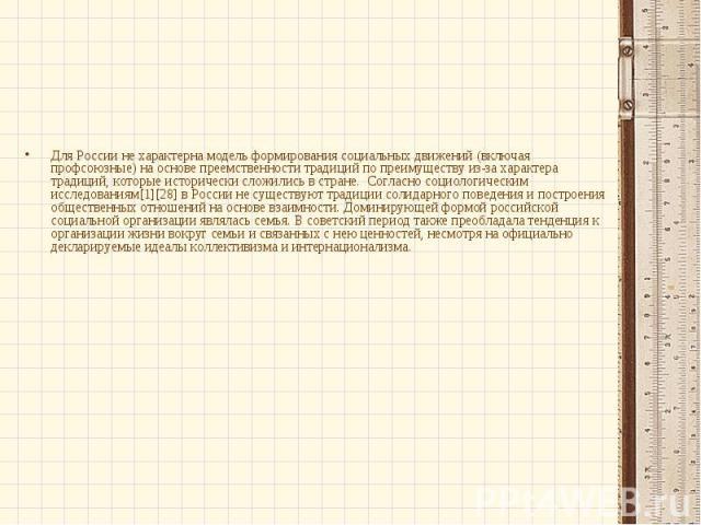 Для России не характерна модель формирования социальных движений (включая профсоюзные) на основе преемственности традиций по преимуществу из-за характера традиций, которые исторически сложились в стране. Согласно социологическим исследованиям[1][28]…