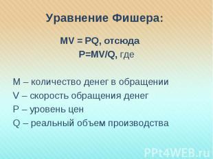 Уравнение Фишера: MV = PQ, отсюда Р=МV/Q, гдеМ – количество денег в обращенииV –