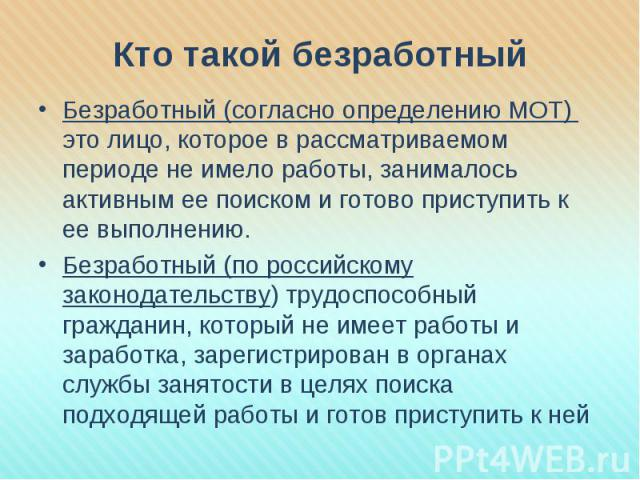 Кто такой безработный Безработный (согласно определению МОТ) это лицо, которое в рассматриваемом периоде не имело работы, занималось активным ее поиском и готово приступить к ее выполнению.Безработный (по российскому законодательству) трудоспособный…
