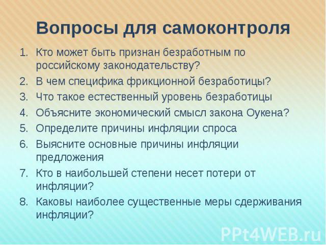 Вопросы для самоконтроля Кто может быть признан безработным по российскому законодательству?В чем специфика фрикционной безработицы?Что такое естественный уровень безработицыОбъясните экономический смысл закона Оукена?Определите причины инфляции спр…